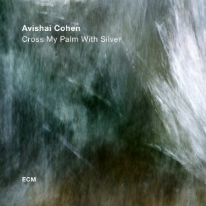 Avishai Cohen ‎– Cross My Palm With Silver (2017)